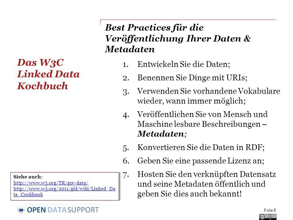 Best Practices für die Veröffentlichung Ihrer Daten & Metadaten 1.Entwickeln Sie die Daten; 2.Benennen Sie Dinge mit URIs; 3.Verwenden Sie vorhandene Vokabulare wieder, wann immer möglich; 4.Veröffentlichen Sie von Mensch und Maschine lesbare Beschreibungen – Metadaten; 5.Konvertieren Sie die Daten in RDF; 6.Geben Sie eine passende Lizenz an; 7.Hosten Sie den verknüpften Datensatz und seine Metadaten öffentlich und geben Sie dies auch bekannt.