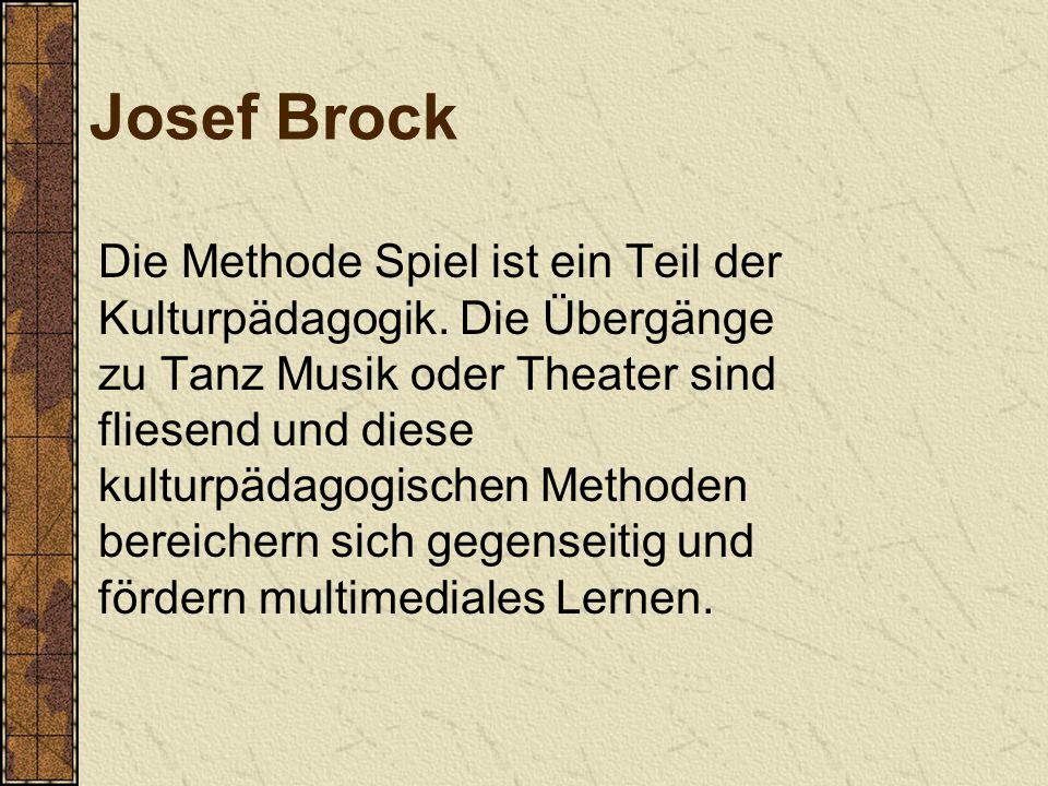 Josef Brock Die Methode Spiel ist ein Teil der Kulturpädagogik. Die Übergänge zu Tanz Musik oder Theater sind fliesend und diese kulturpädagogischen M