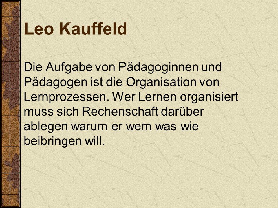 Leo Kauffeld Die Aufgabe von Pädagoginnen und Pädagogen ist die Organisation von Lernprozessen. Wer Lernen organisiert muss sich Rechenschaft darüber
