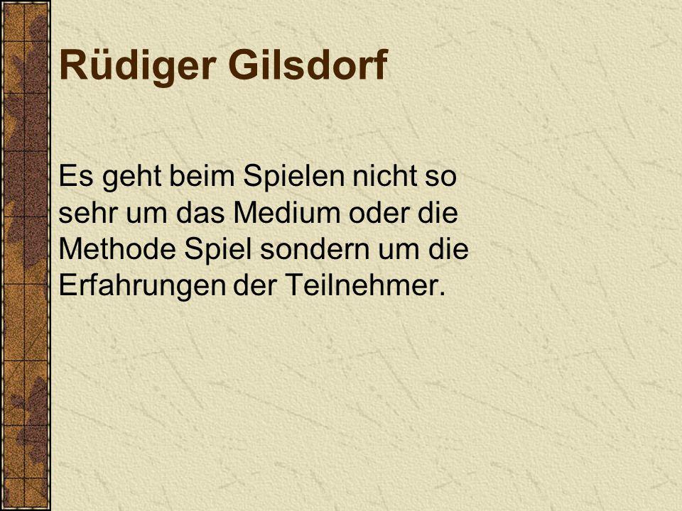 Rüdiger Gilsdorf Es geht beim Spielen nicht so sehr um das Medium oder die Methode Spiel sondern um die Erfahrungen der Teilnehmer.