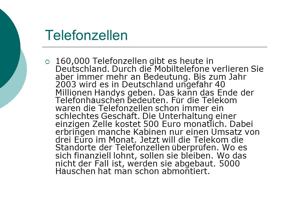 Telefonzellen  160,000 Telefonzellen gibt es heute in Deutschland. Durch die Mobiltelefone verlieren Sie aber immer mehr an Bedeutung. Bis zum Jahr 2