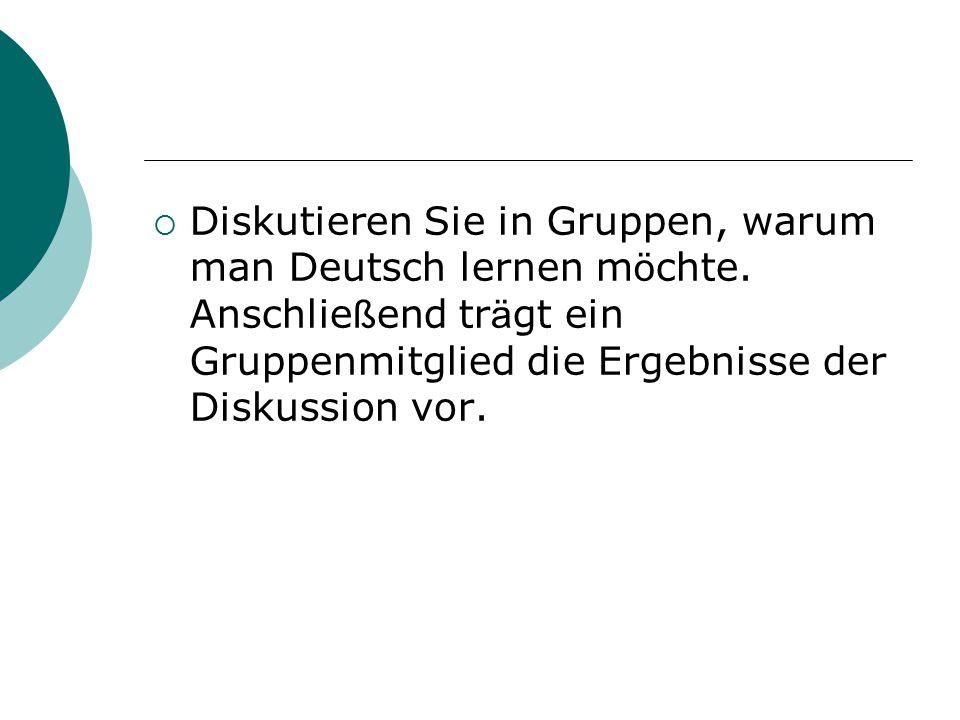 Diskutieren Sie in Gruppen, warum man Deutsch lernen m ö chte. Anschlie ß end tr ä gt ein Gruppenmitglied die Ergebnisse der Diskussion vor.