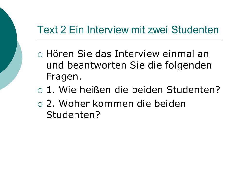 Text 2 Ein Interview mit zwei Studenten  H ö ren Sie das Interview einmal an und beantworten Sie die folgenden Fragen.  1. Wie hei ß en die beiden S