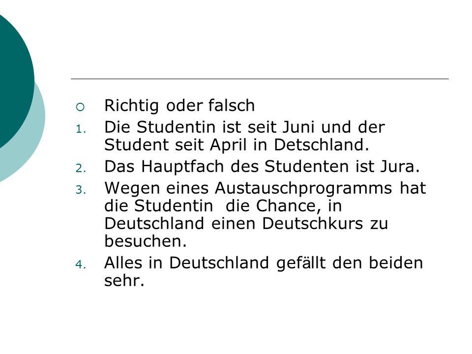  Richtig oder falsch 1. Die Studentin ist seit Juni und der Student seit April in Detschland. 2. Das Hauptfach des Studenten ist Jura. 3. Wegen eines