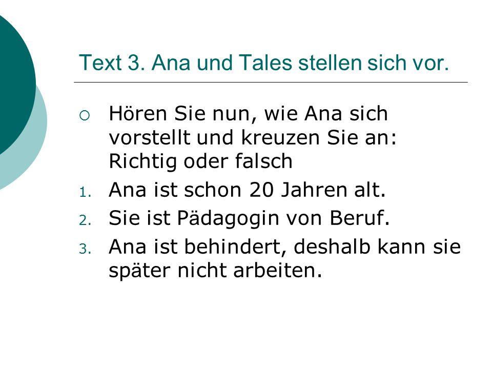 Text 3. Ana und Tales stellen sich vor.  H ö ren Sie nun, wie Ana sich vorstellt und kreuzen Sie an: Richtig oder falsch 1. Ana ist schon 20 Jahren a