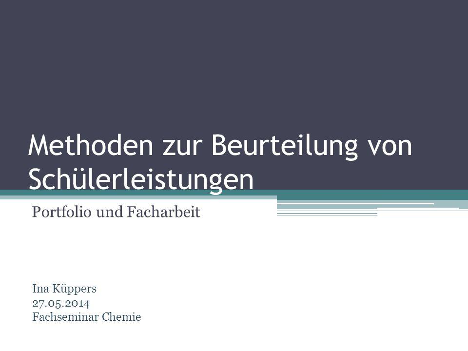 Methoden zur Beurteilung von Schülerleistungen Portfolio und Facharbeit Ina Küppers 27.05.2014 Fachseminar Chemie