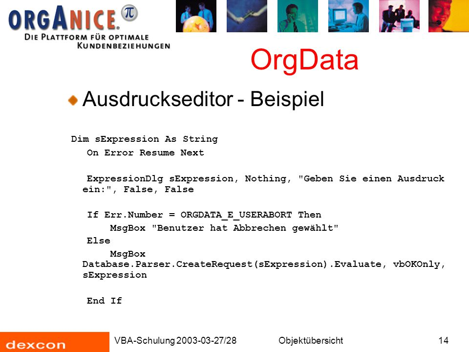 VBA-Schulung 2003-03-27/28Objektübersicht14 OrgData Ausdruckseditor - Beispiel Dim sExpression As String On Error Resume Next ExpressionDlg sExpression, Nothing, Geben Sie einen Ausdruck ein: , False, False If Err.Number = ORGDATA_E_USERABORT Then MsgBox Benutzer hat Abbrechen gewählt Else MsgBox Database.Parser.CreateRequest(sExpression).Evaluate, vbOKOnly, sExpression End If