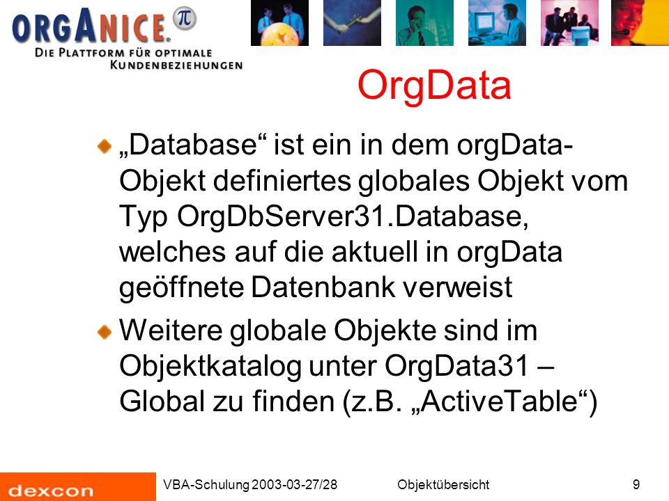 VBA-Schulung 2003-03-27/28Objektübersicht10 OrgData OrgData -Objekte sind Objekte, welche die Benutzeroberfläche (FrontEnd) darstellen: Tabellenlayouts, Arbeitsbereiche, Schriftarten, Abbildungslisten, Makros (!)