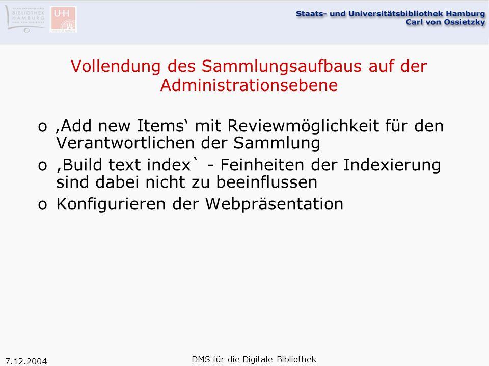 7.12.2004 DMS für die Digitale Bibliothek Vollendung des Sammlungsaufbaus auf der Administrationsebene o'Add new Items' mit Reviewmöglichkeit für den Verantwortlichen der Sammlung o,Build text index` - Feinheiten der Indexierung sind dabei nicht zu beeinflussen oKonfigurieren der Webpräsentation
