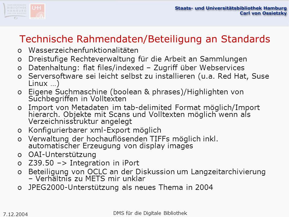 7.12.2004 DMS für die Digitale Bibliothek Technische Rahmendaten/Beteiligung an Standards oWasserzeichenfunktionalitäten oDreistufige Rechteverwaltung für die Arbeit an Sammlungen oDatenhaltung: flat files/indexed – Zugriff über Webservices oServersoftware sei leicht selbst zu installieren (u.a.