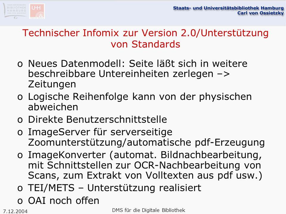 7.12.2004 DMS für die Digitale Bibliothek Technischer Infomix zur Version 2.0/Unterstützung von Standards oNeues Datenmodell: Seite läßt sich in weitere beschreibbare Untereinheiten zerlegen –> Zeitungen oLogische Reihenfolge kann von der physischen abweichen oDirekte Benutzerschnittstelle oImageServer für serverseitige Zoomunterstützung/automatische pdf-Erzeugung oImageKonverter (automat.