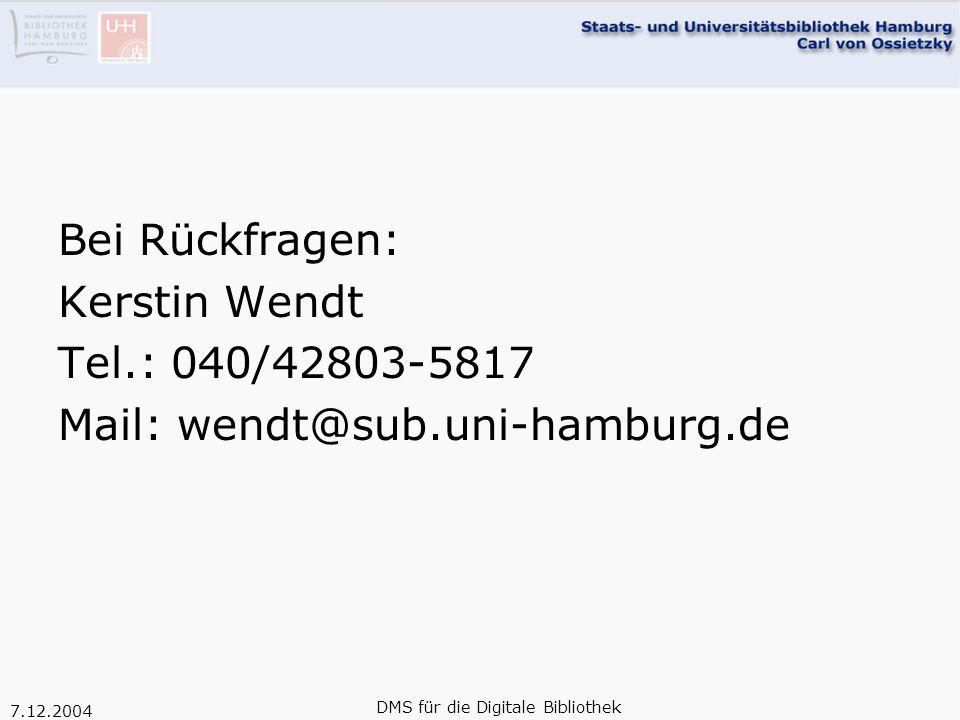 7.12.2004 DMS für die Digitale Bibliothek Bei Rückfragen: Kerstin Wendt Tel.: 040/42803-5817 Mail: wendt@sub.uni-hamburg.de