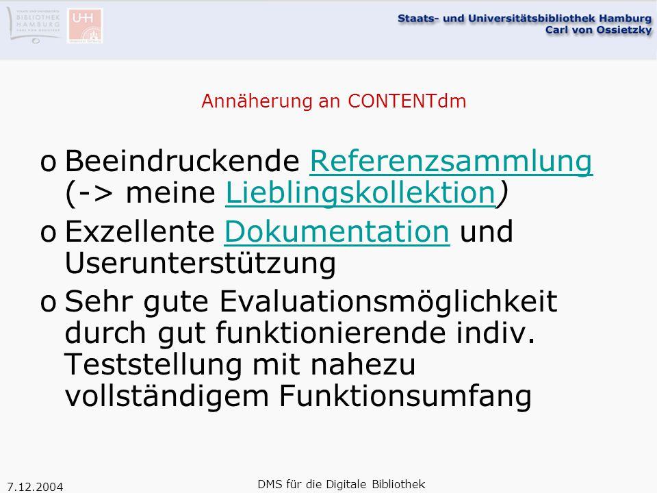 """7.12.2004 DMS für die Digitale Bibliothek Abschließende Einschätzung o""""Out of the box-Lösung versus Framework mit höherem Maß an Flexiblität oDiesem konzeptionellen Unterschied entsprechen die sehr unterschiedlichen Aufwände für die Aneignung des Systems und für die laufende Pflege oCONTENTdm als sinnvolles Angebot an Bibliotheken mit begrenzten Digitalisierungsaktivitäten"""