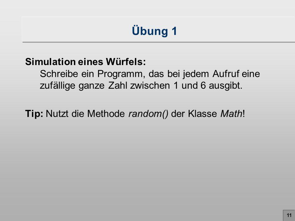 11 Übung 1 Simulation eines Würfels: Schreibe ein Programm, das bei jedem Aufruf eine zufällige ganze Zahl zwischen 1 und 6 ausgibt. Tip: Nutzt die Me