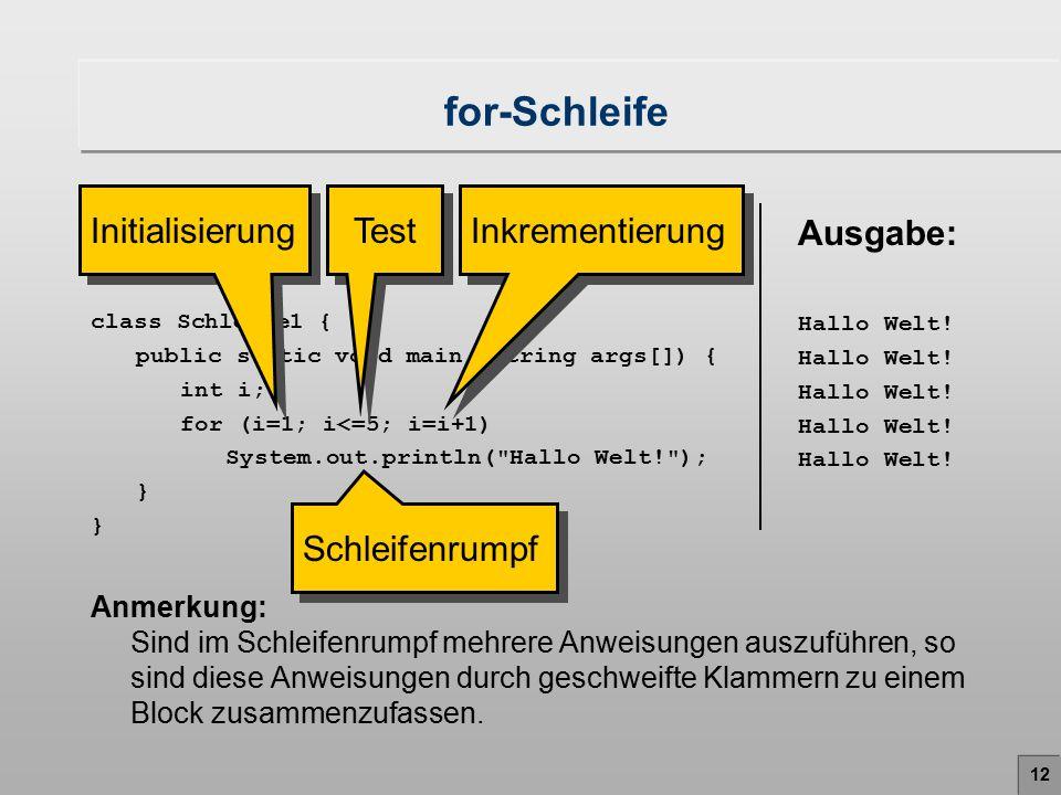 12 for-Schleife Anmerkung: Sind im Schleifenrumpf mehrere Anweisungen auszuführen, so sind diese Anweisungen durch geschweifte Klammern zu einem Block