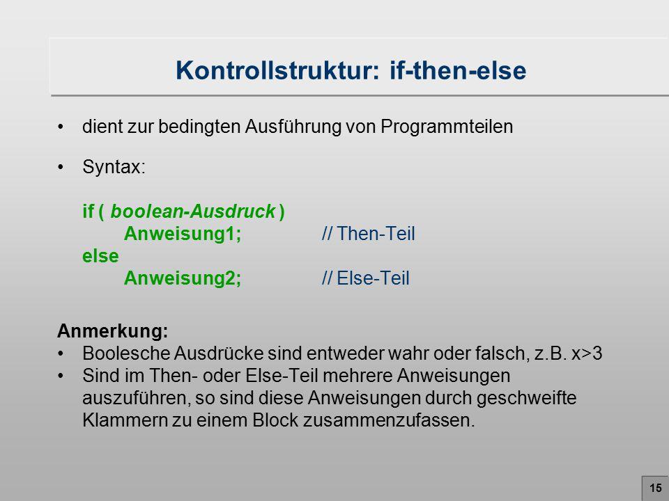 Kontrollstruktur: if-then-else dient zur bedingten Ausführung von Programmteilen Syntax: if ( boolean-Ausdruck ) Anweisung1; // Then-Teil else Anweisu