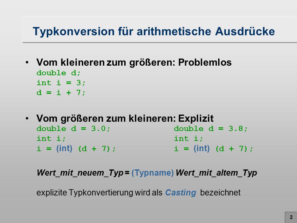 2 Typkonversion für arithmetische Ausdrücke Vom kleineren zum größeren: Problemlos double d; int i = 3; d = i + 7; Vom größeren zum kleineren: Explizi