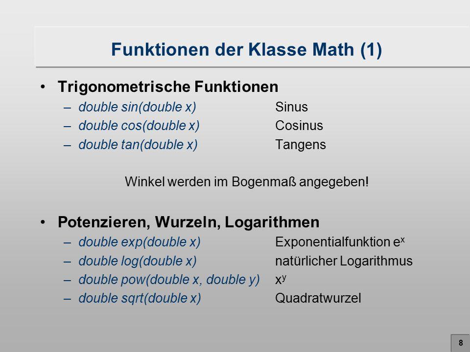 9 Funktionen der Klasse Math (2) Minimum und Maximum –int min(int x, int y)minimum(x,y) –long min(long x, long y)minimum(x,y) –float min(float x, float y)minimum(x,y) –double min(double x, double y)minimum(x,y) –int max(int x, int y)maximum(x,y) –long max(long x, long y)maximum(x,y) –float max(float x, float y)maximum(x,y) –double max(double x, double y)maximum(x,y) Mathematische Konstanten (Pi, E) –double PIKreiszahl  =3.14159265… –double EEulerzahl e=2.718….