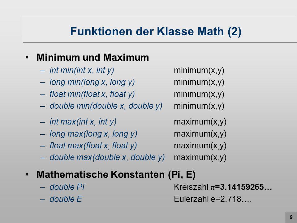 10 Funktionen der Klasse Math (3) Runden und Abschneiden –int abs(int x)| x | –long abs(long x)| x | –float abs(float x)| x | –double abs(double x)| x | –int round(float x)  x+0.5  Zufallszahlen –double random()0  Zufallszahl < 1