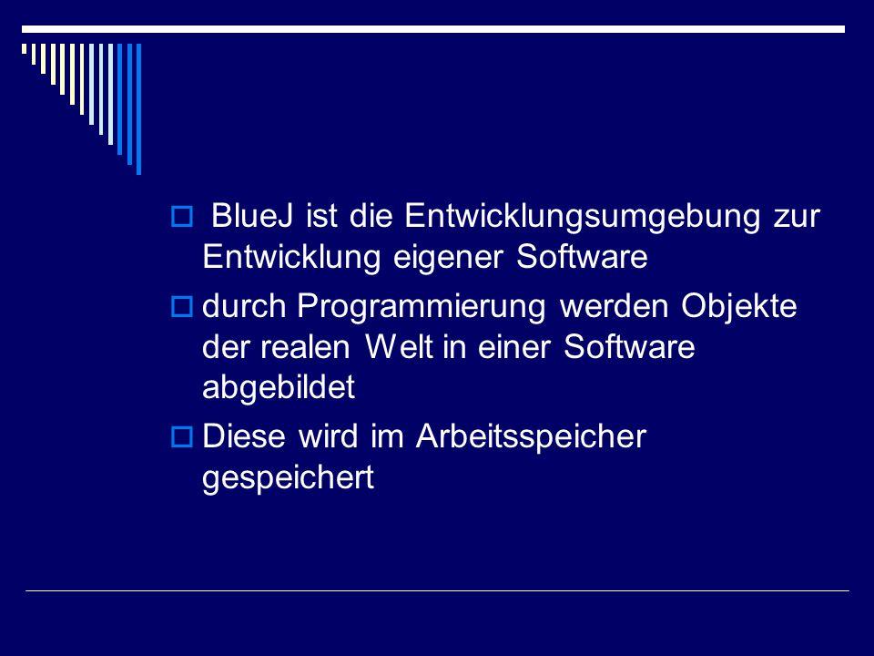  BlueJ ist die Entwicklungsumgebung zur Entwicklung eigener Software  durch Programmierung werden Objekte der realen Welt in einer Software abgebildet  Diese wird im Arbeitsspeicher gespeichert