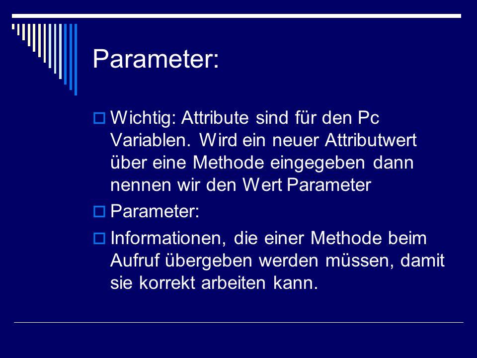 Parameter:  Wichtig: Attribute sind für den Pc Variablen. Wird ein neuer Attributwert über eine Methode eingegeben dann nennen wir den Wert Parameter