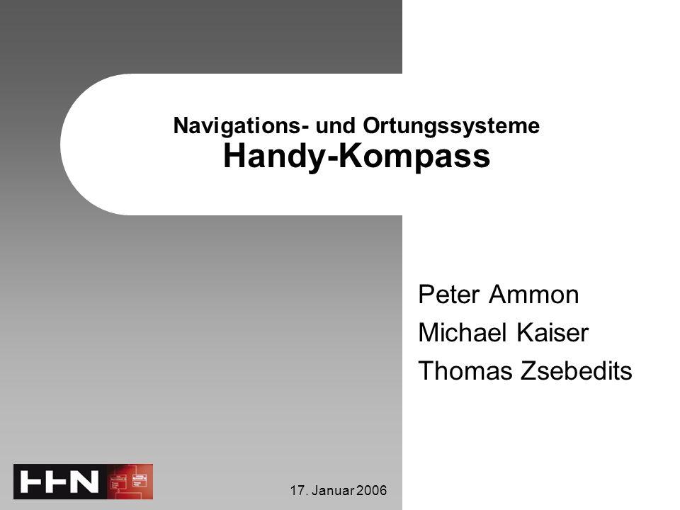 17. Januar 2006 Navigations- und Ortungssysteme Handy-Kompass Peter Ammon Michael Kaiser Thomas Zsebedits