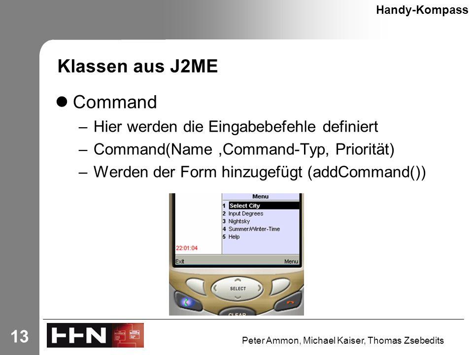 Peter Ammon, Michael Kaiser, Thomas Zsebedits 13 Klassen aus J2ME Command –Hier werden die Eingabebefehle definiert –Command(Name,Command-Typ, Priorität) –Werden der Form hinzugefügt (addCommand()) Handy-Kompass
