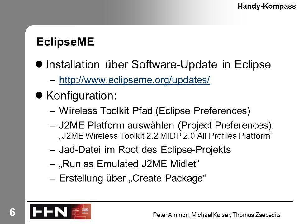 "Peter Ammon, Michael Kaiser, Thomas Zsebedits 6 EclipseME Installation über Software-Update in Eclipse –http://www.eclipseme.org/updates/http://www.eclipseme.org/updates/ Konfiguration: –Wireless Toolkit Pfad (Eclipse Preferences) –J2ME Platform auswählen (Project Preferences): ""J2ME Wireless Toolkit 2.2 MIDP 2.0 All Profiles Platform –Jad-Datei im Root des Eclipse-Projekts –""Run as Emulated J2ME Midlet –Erstellung über ""Create Package Handy-Kompass"