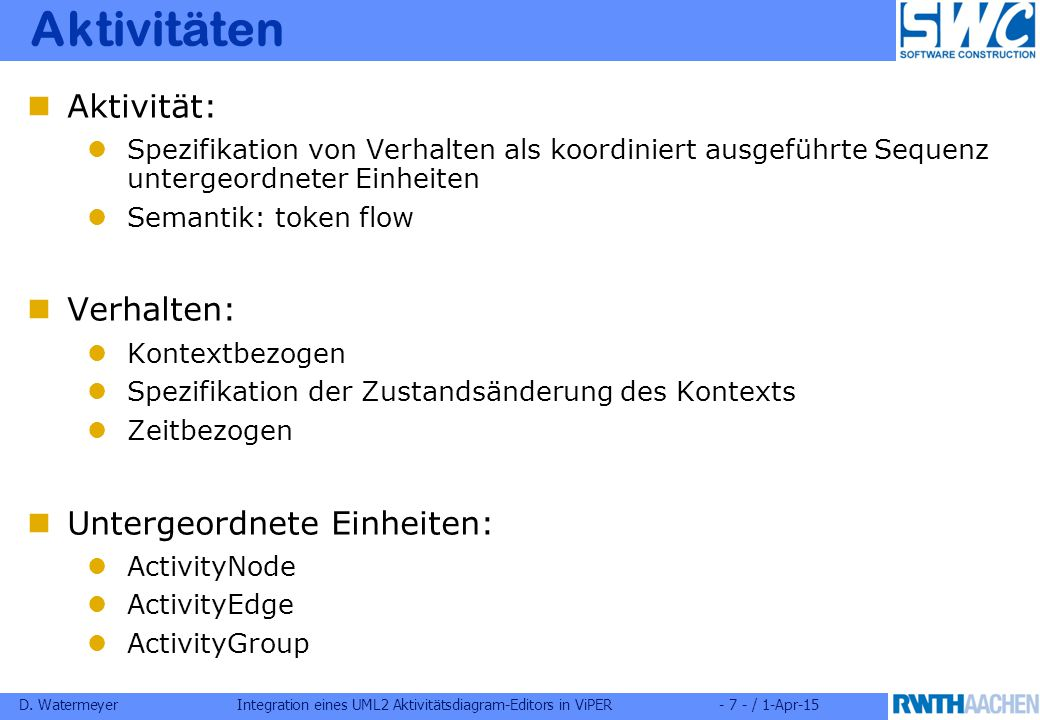 D. WatermeyerIntegration eines UML2 Aktivitätsdiagram-Editors in ViPER- 7 - / 1-Apr-15 Aktivitäten Aktivität: Spezifikation von Verhalten als koordini