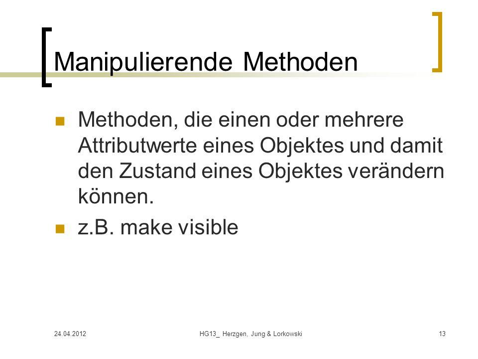 24.04.2012HG13_ Herzgen, Jung & Lorkowski13 Manipulierende Methoden Methoden, die einen oder mehrere Attributwerte eines Objektes und damit den Zustand eines Objektes verändern können.