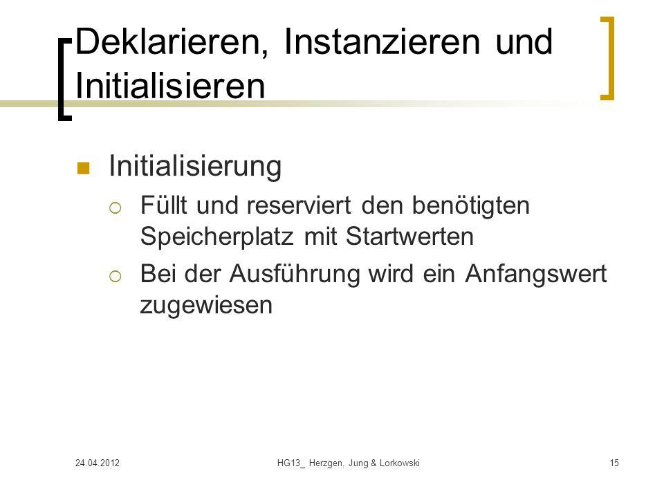 24.04.2012HG13_ Herzgen, Jung & Lorkowski15 Deklarieren, Instanzieren und Initialisieren Initialisierung  Füllt und reserviert den benötigten Speicherplatz mit Startwerten  Bei der Ausführung wird ein Anfangswert zugewiesen