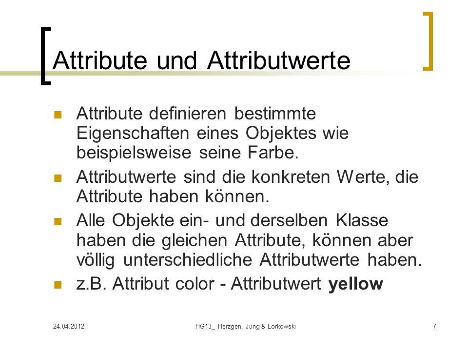 24.04.2012HG13_ Herzgen, Jung & Lorkowski7 Attribute und Attributwerte Attribute definieren bestimmte Eigenschaften eines Objektes wie beispielsweise seine Farbe.