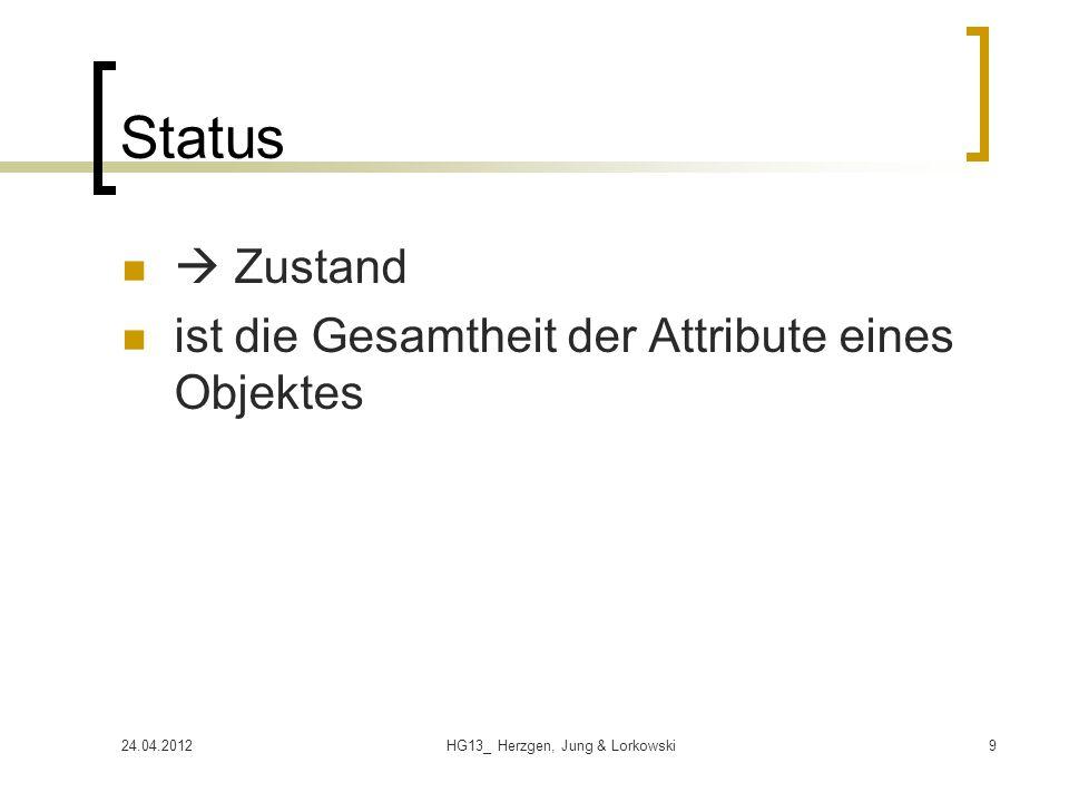 24.04.2012HG13_ Herzgen, Jung & Lorkowski9 Status  Zustand ist die Gesamtheit der Attribute eines Objektes