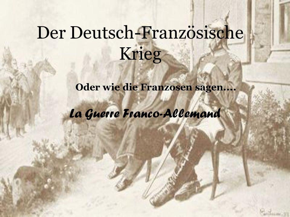 Der Deutsch-Französische Krieg La Guerre Franco-Allemand Oder wie die Franzosen sagen....