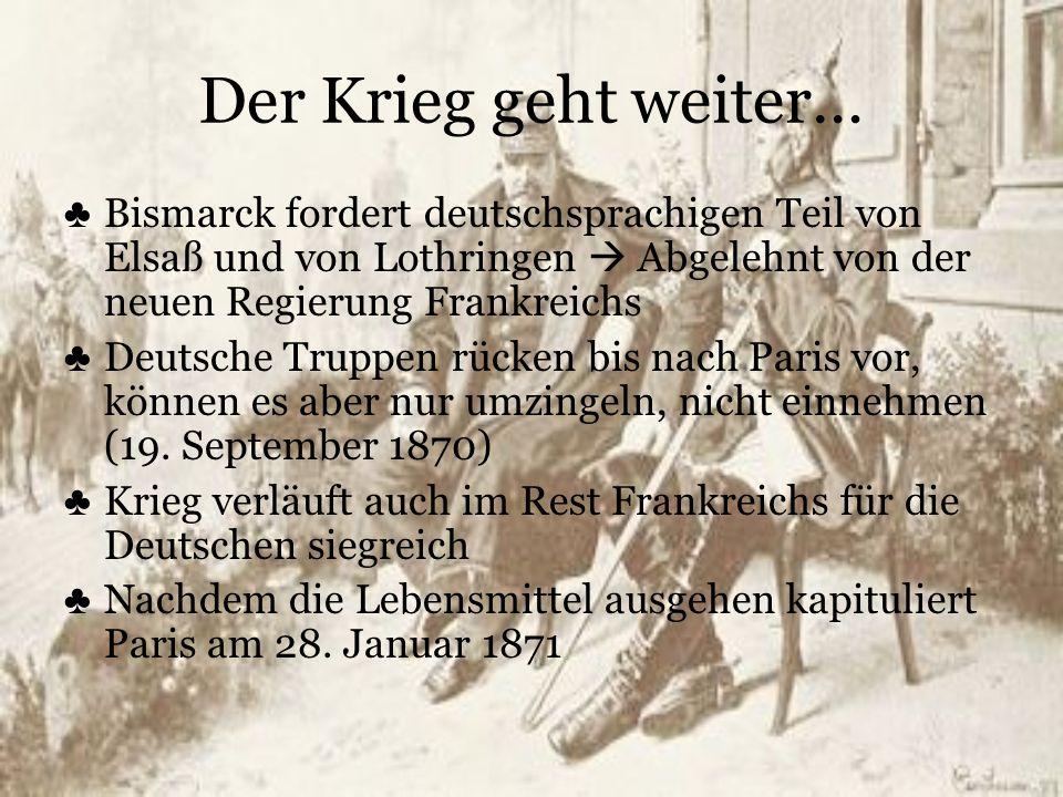 Der Krieg geht weiter… ♣ Bismarck fordert deutschsprachigen Teil von Elsaß und von Lothringen  Abgelehnt von der neuen Regierung Frankreichs ♣ Deutsc