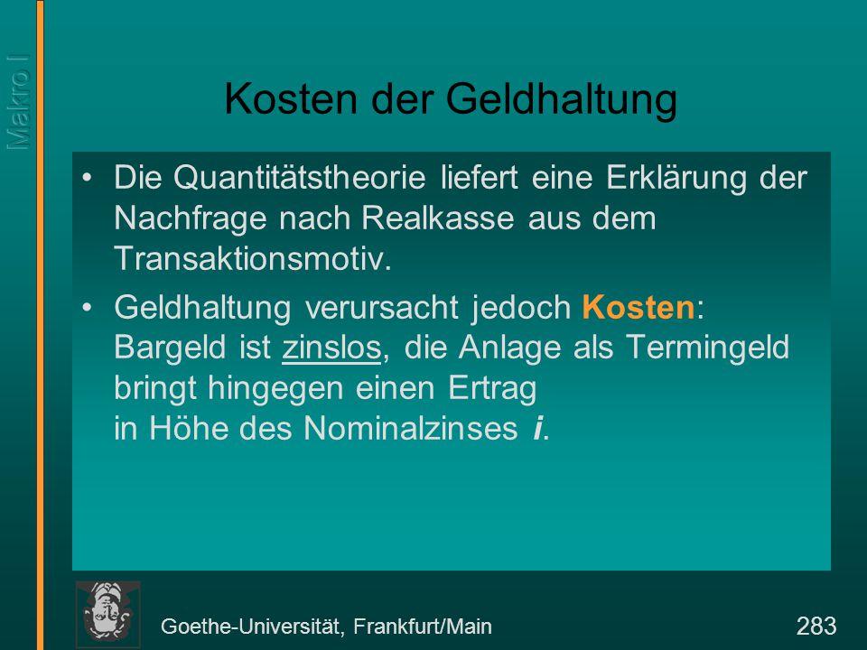 Goethe-Universität, Frankfurt/Main 283 Kosten der Geldhaltung Die Quantitätstheorie liefert eine Erklärung der Nachfrage nach Realkasse aus dem Transaktionsmotiv.