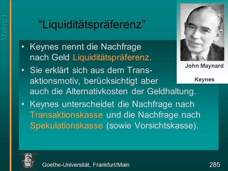 Goethe-Universität, Frankfurt/Main 285 Liquiditätspräferenz Keynes nennt die Nachfrage nach Geld Liquiditätspräferenz.