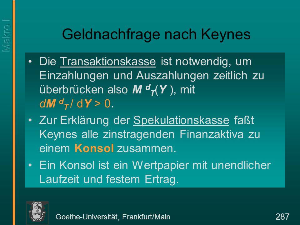 Goethe-Universität, Frankfurt/Main 287 Geldnachfrage nach Keynes Die Transaktionskasse ist notwendig, um Einzahlungen und Auszahlungen zeitlich zu überbrücken also M d T (Y ), mit dM d T / dY > 0.