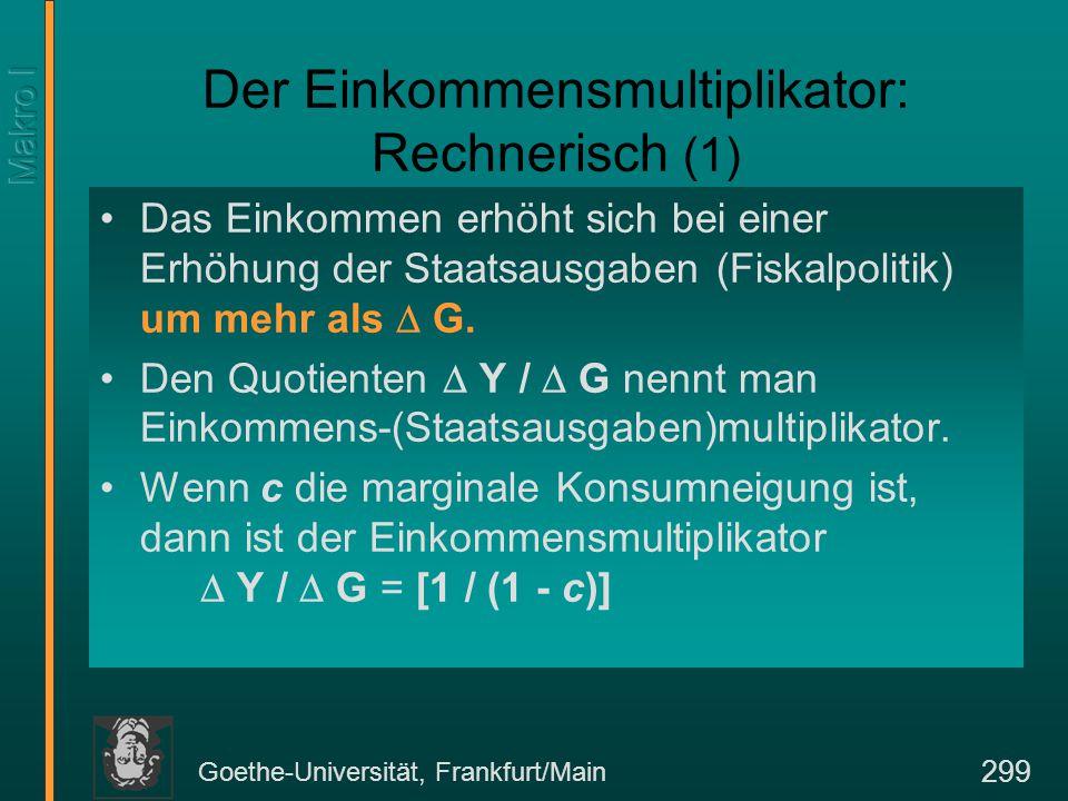 Goethe-Universität, Frankfurt/Main 299 Der Einkommensmultiplikator: Rechnerisch (1) Das Einkommen erhöht sich bei einer Erhöhung der Staatsausgaben (Fiskalpolitik) um mehr als  G.