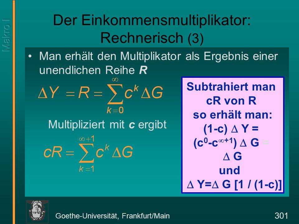 Goethe-Universität, Frankfurt/Main 301 Der Einkommensmultiplikator: Rechnerisch (3) Man erhält den Multiplikator als Ergebnis einer unendlichen Reihe R Subtrahiert man cR von R so erhält man: (1-c)  Y = (c 0 -c  +1 )  G =  G und  Y=  G [1 / (1-c)] Multipliziert mit c ergibt
