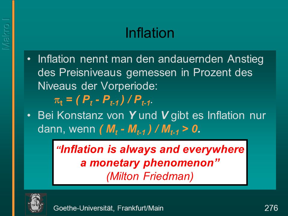 Goethe-Universität, Frankfurt/Main 276 Inflation Inflation nennt man den andauernden Anstieg des Preisniveaus gemessen in Prozent des Niveaus der Vorperiode:  t = ( P t - P t-1 ) / P t-1.