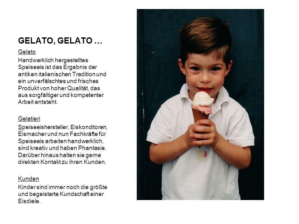GELATO, GELATO … Gelato Handwerklich hergestelltes Speiseeis ist das Ergebnis der antiken italienischen Tradition und ein unverfälschtes und frisches