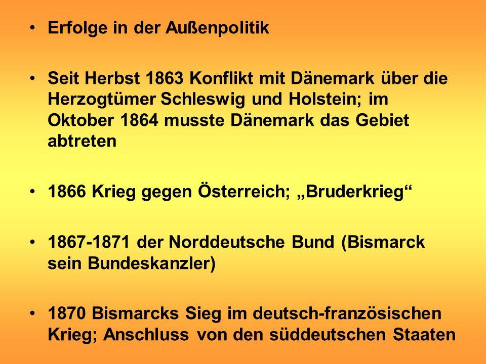 """Erfolge in der Außenpolitik Seit Herbst 1863 Konflikt mit Dänemark über die Herzogtümer Schleswig und Holstein; im Oktober 1864 musste Dänemark das Gebiet abtreten 1866 Krieg gegen Österreich; """"Bruderkrieg 1867-1871 der Norddeutsche Bund (Bismarck sein Bundeskanzler) 1870 Bismarcks Sieg im deutsch-französischen Krieg; Anschluss von den süddeutschen Staaten"""