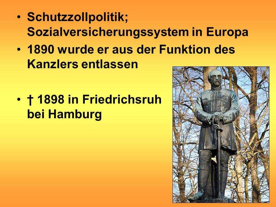 Schutzzollpolitik; Sozialversicherungssystem in Europa 1890 wurde er aus der Funktion des Kanzlers entlassen † 1898 in Friedrichsruh bei Hamburg