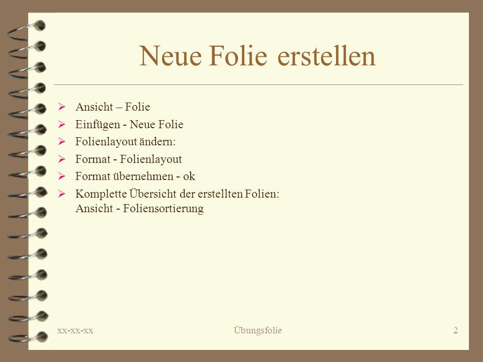 xx-xx-xxÜbungsfolie2 Neue Folie erstellen  Ansicht – Folie  Einfügen - Neue Folie  Folienlayout ändern:  Format - Folienlayout  Format übernehmen - ok  Komplette Übersicht der erstellten Folien: Ansicht - Foliensortierung