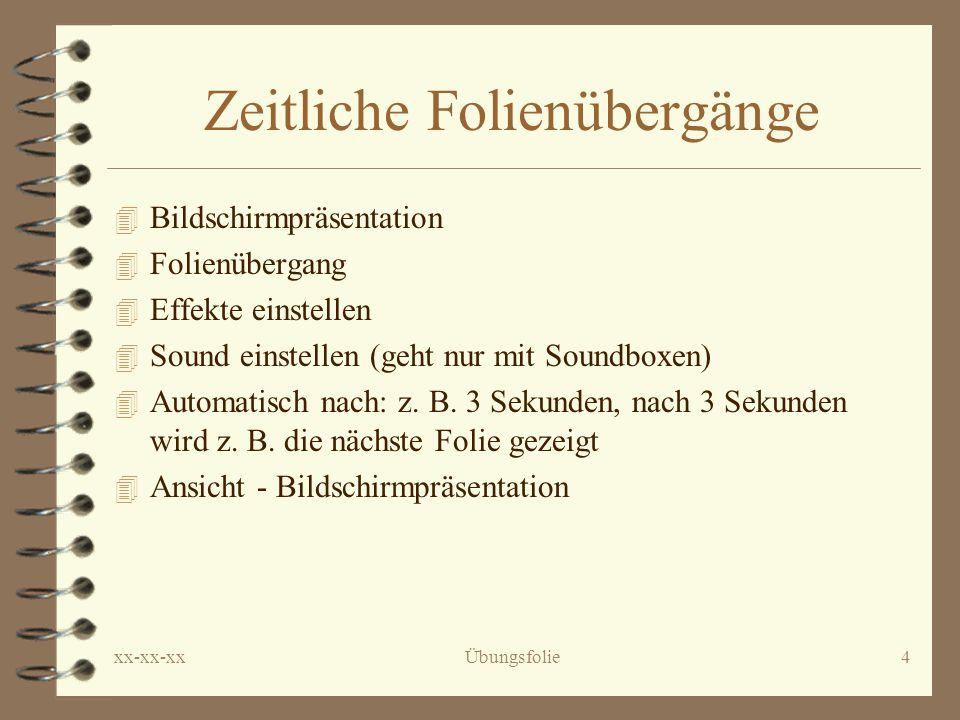 xx-xx-xxÜbungsfolie4 Zeitliche Folienübergänge 4 Bildschirmpräsentation 4 Folienübergang 4 Effekte einstellen 4 Sound einstellen (geht nur mit Soundboxen) 4 Automatisch nach: z.