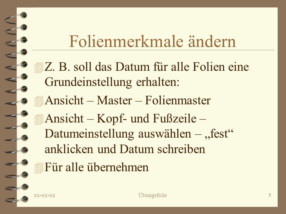 xx-xx-xxÜbungsfolie5 Folienmerkmale ändern 4 Z.B.