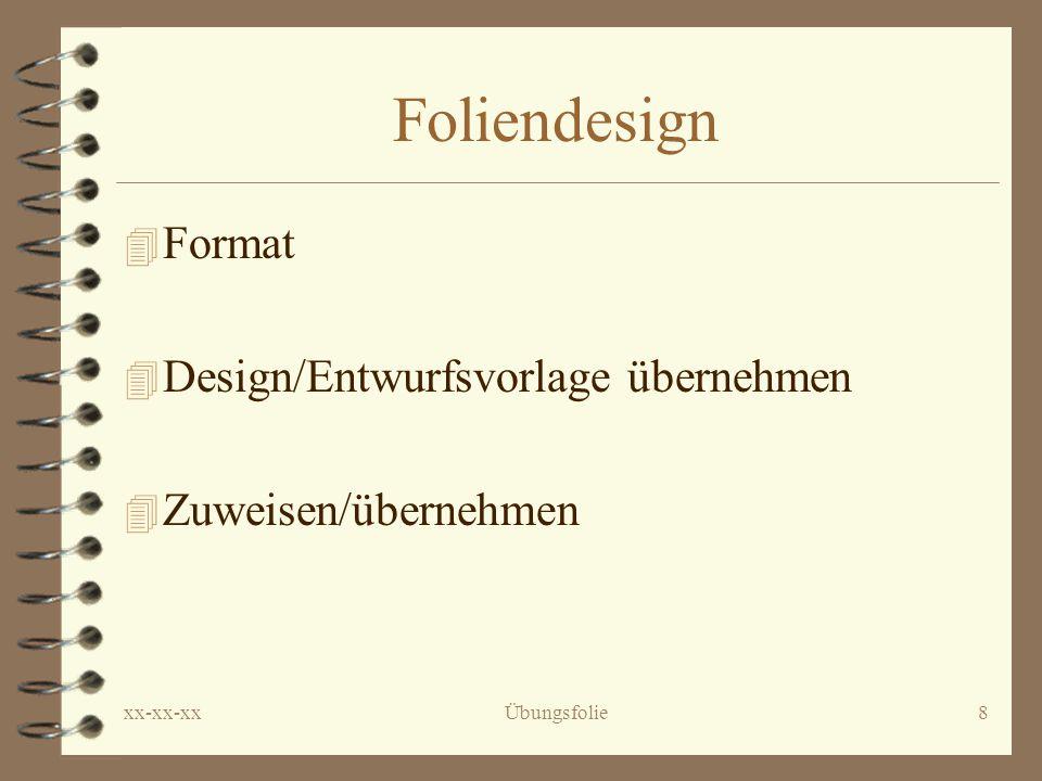 xx-xx-xxÜbungsfolie8 Foliendesign 4 Format 4 Design/Entwurfsvorlage übernehmen 4 Zuweisen/übernehmen