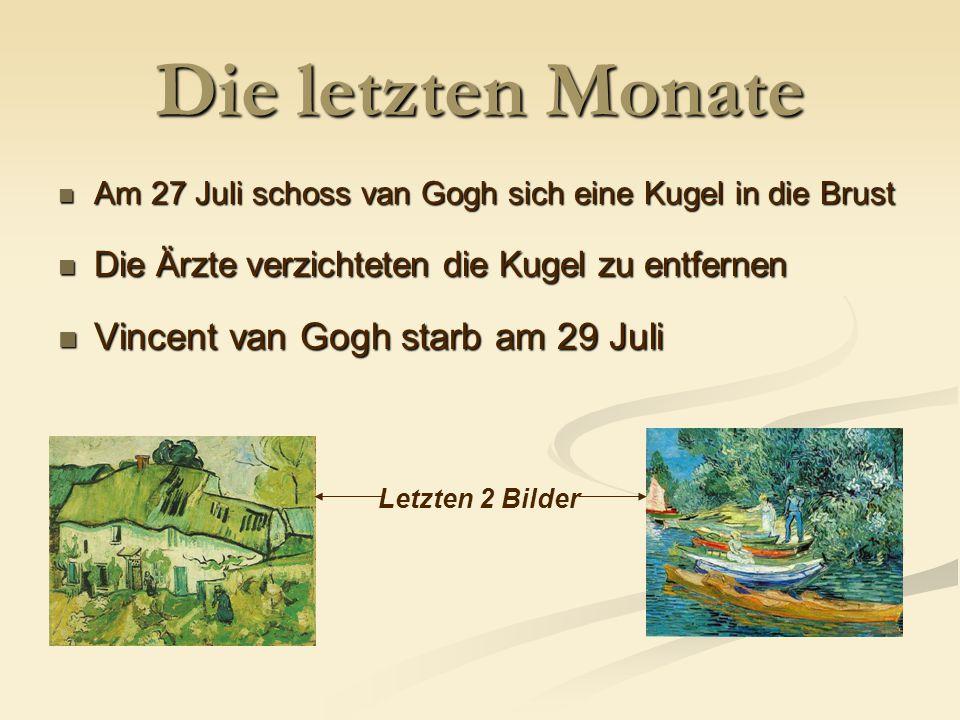 Die letzten Monate Am 27 Juli schoss van Gogh sich eine Kugel in die Brust Am 27 Juli schoss van Gogh sich eine Kugel in die Brust Die Ärzte verzichteten die Kugel zu entfernen Die Ärzte verzichteten die Kugel zu entfernen Vincent van Gogh starb am 29 Juli Vincent van Gogh starb am 29 Juli Letzten 2 Bilder