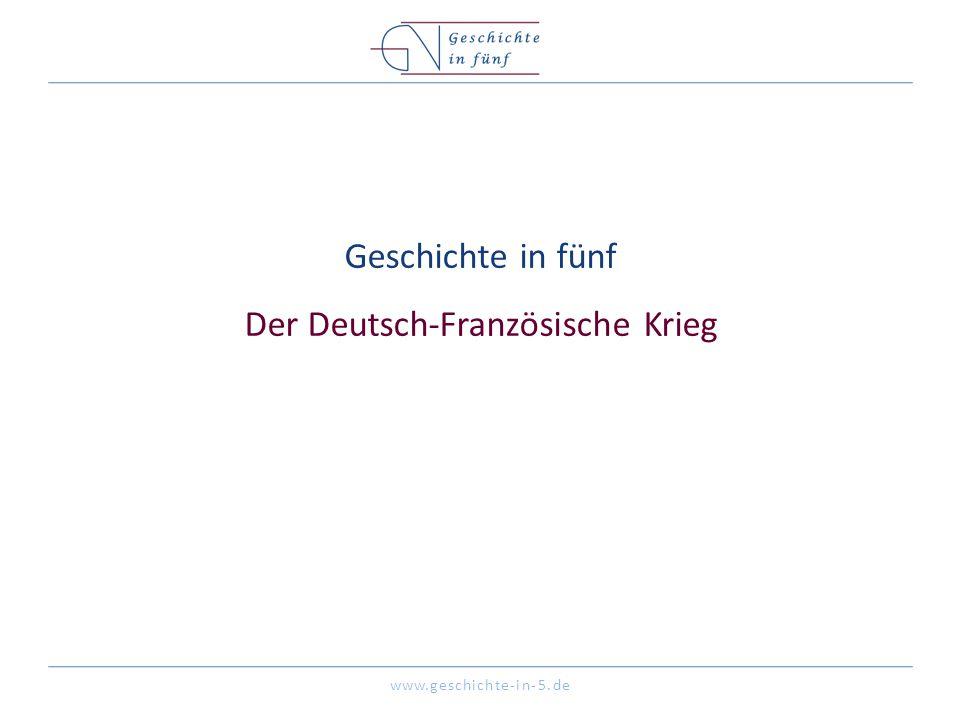 www.geschichte-in-5.de Geschichte in fünf Der Deutsch-Französische Krieg